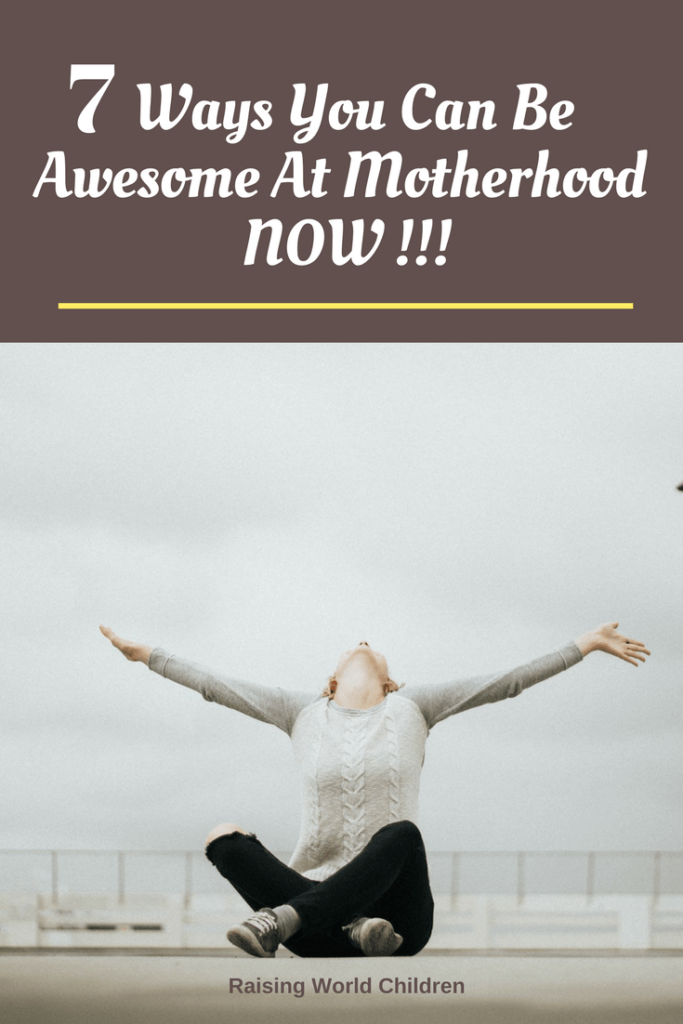 Ways You Can Be Awesome At Motherhood Now | Raising World Children | parenting | family | empowering | women