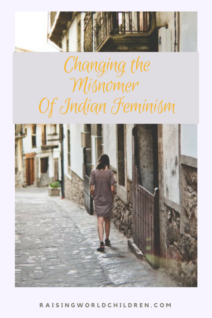 Changing the misnomer of Indian Feminism www.raisingworldchildren.com #feminism #indian #india #values #families #tradition